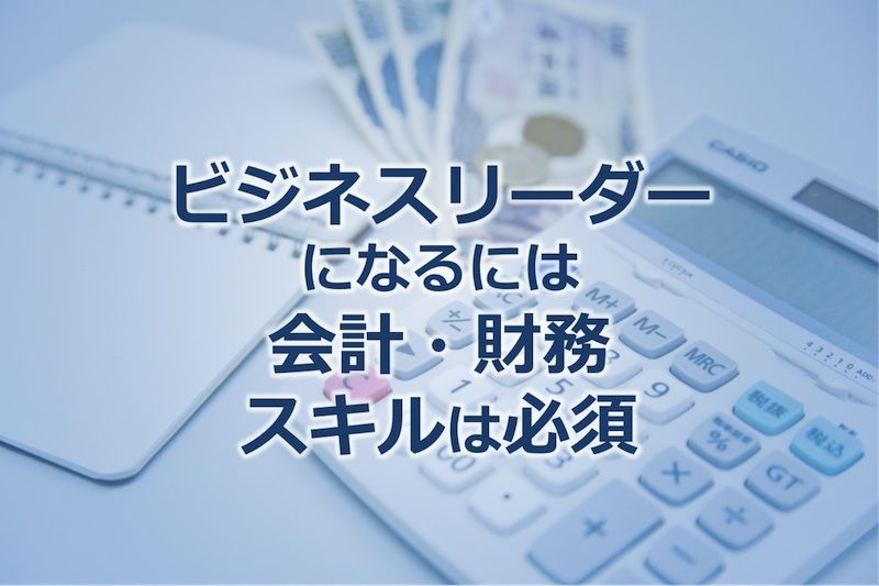 ビジネスリーダーになるには会計・財務スキルは必須